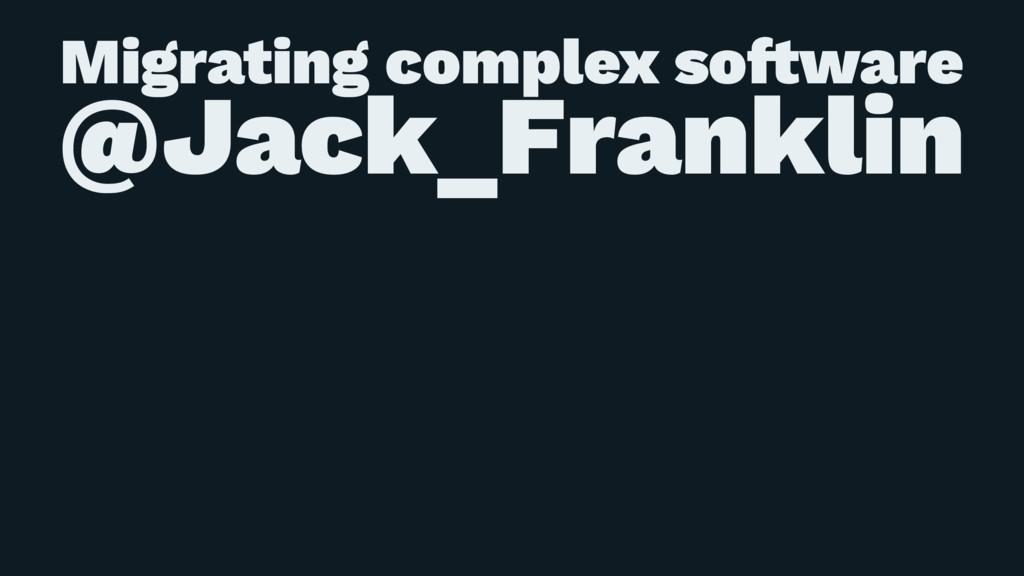 Migrating complex so!ware @Jack_Franklin
