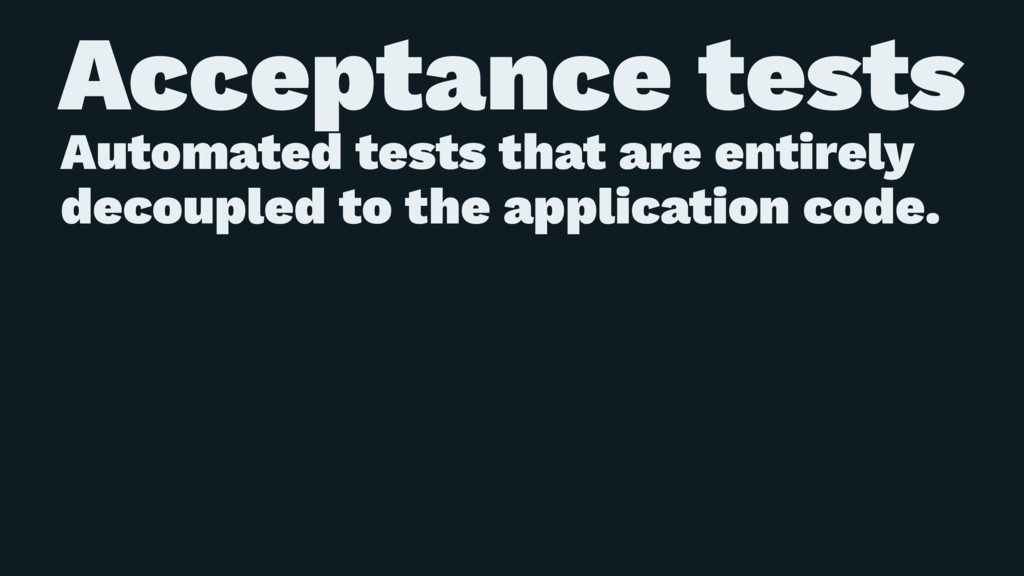 Acceptance tests Automated tests that are entir...