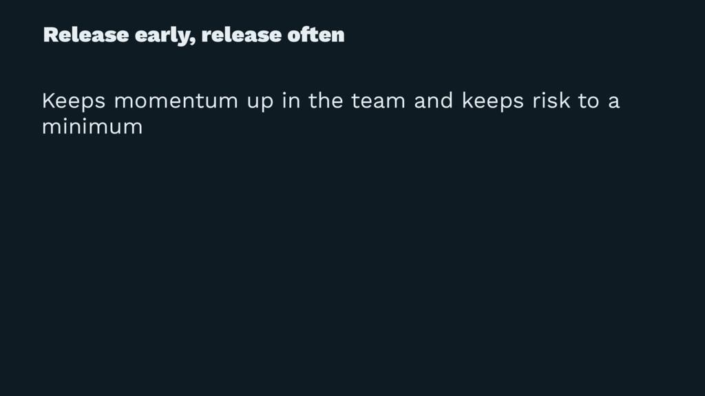 Release early, release o!en Keeps momentum up i...