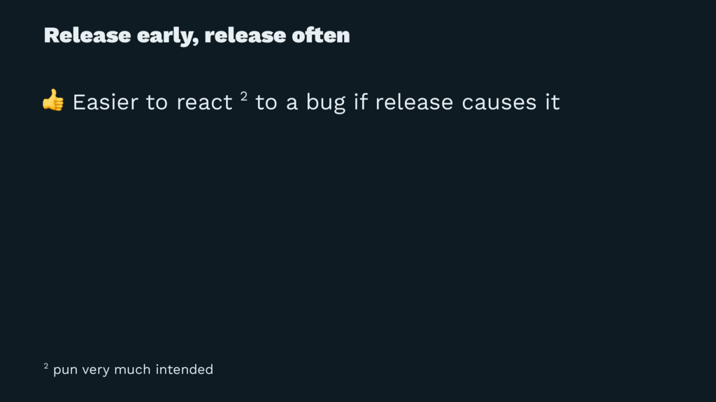 Release early, release o!en ! Easier to react 2...