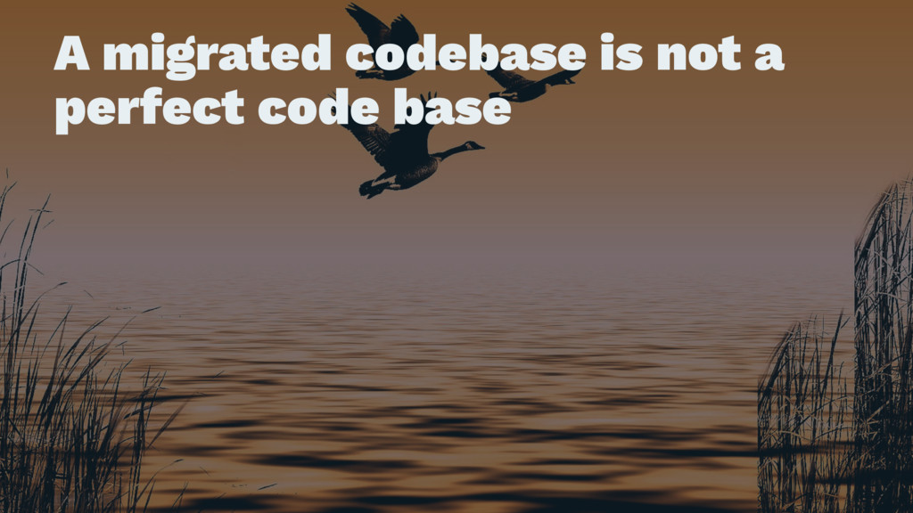 A migrated codebase is not a perfect code base