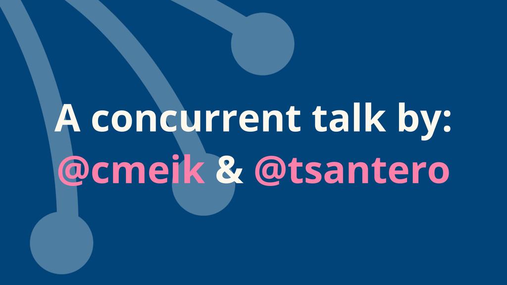 A concurrent talk by: @cmeik & @tsantero