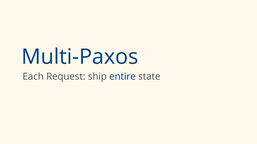 Multi-Paxos Each Request: ship entire state
