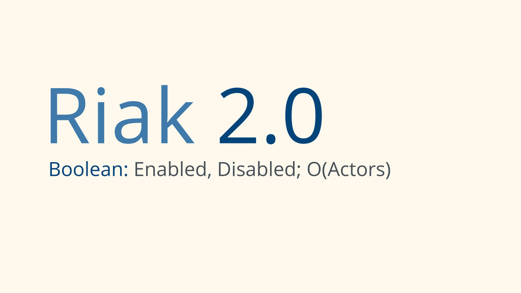 Riak 2.0 Boolean: Enabled, Disabled; O(Actors)