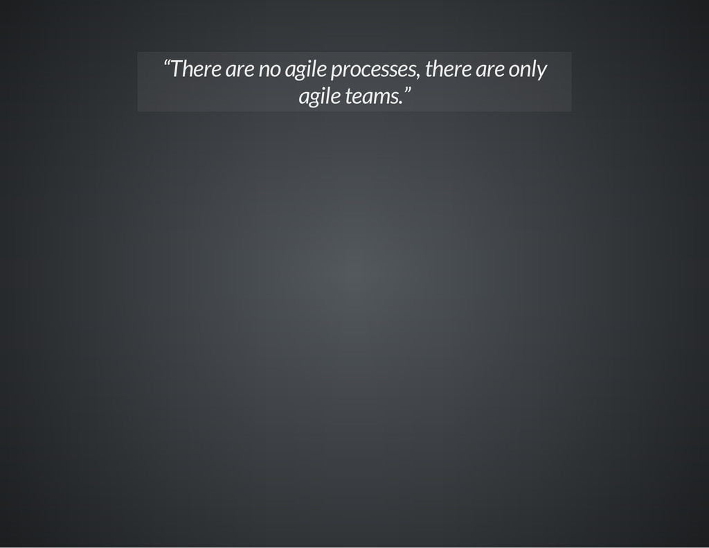 """There are no agile processes, there are only a..."