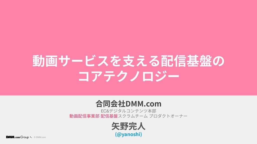 © DMM.com 動画サービスを支える配信基盤の コアテクノロジー 合同会社DMM.com ...