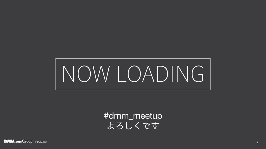 © DMM.com NOW LOADING 2 #dmm_meetup よろしくです