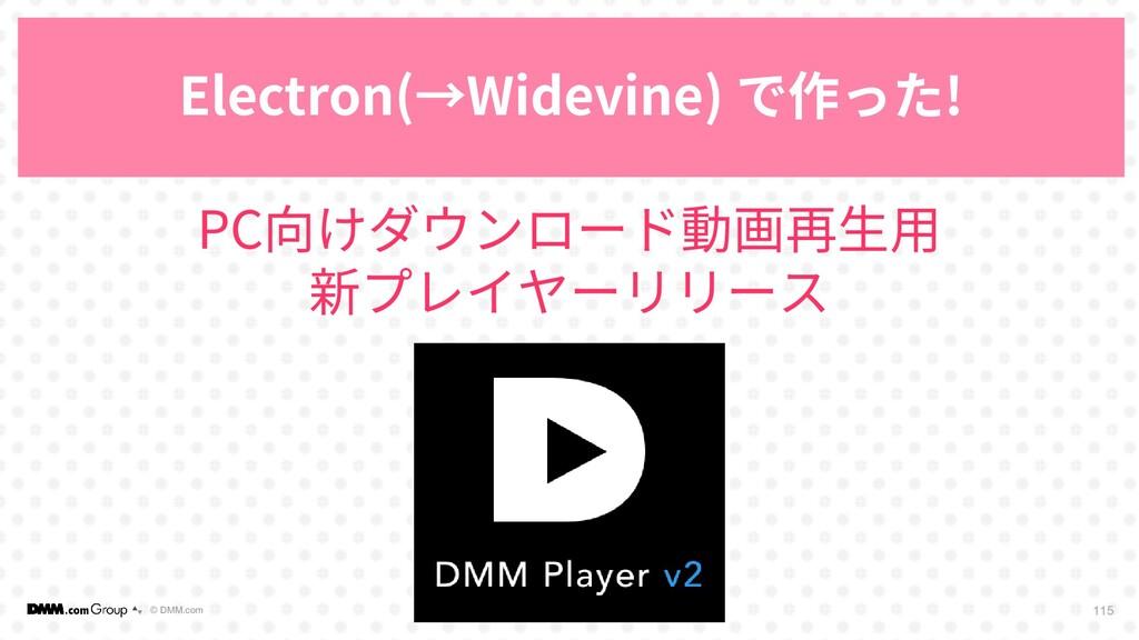 © DMM.com 115 Electron(→Widevine) で作った! PC向けダウン...