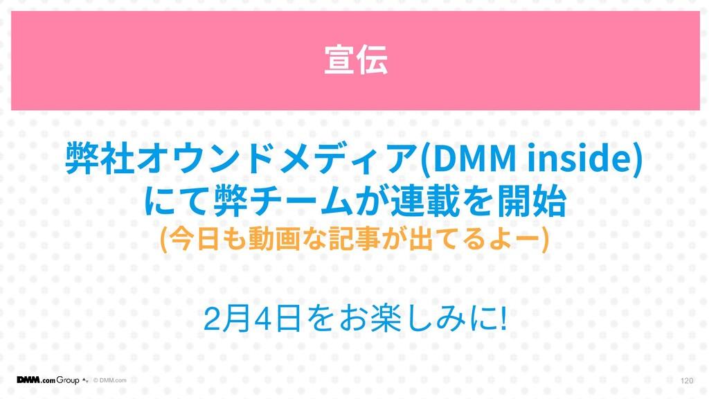© DMM.com 120 宣伝 弊社オウンドメディア(DMM inside) にて弊チームが...