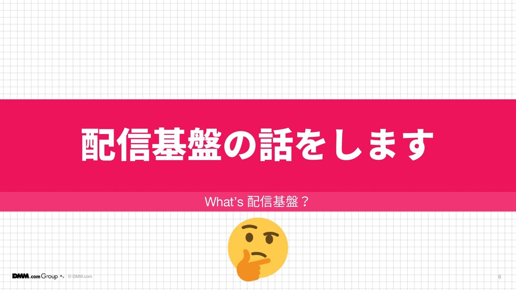 © DMM.com 配信基盤の話をします 6 What's 配信基盤?