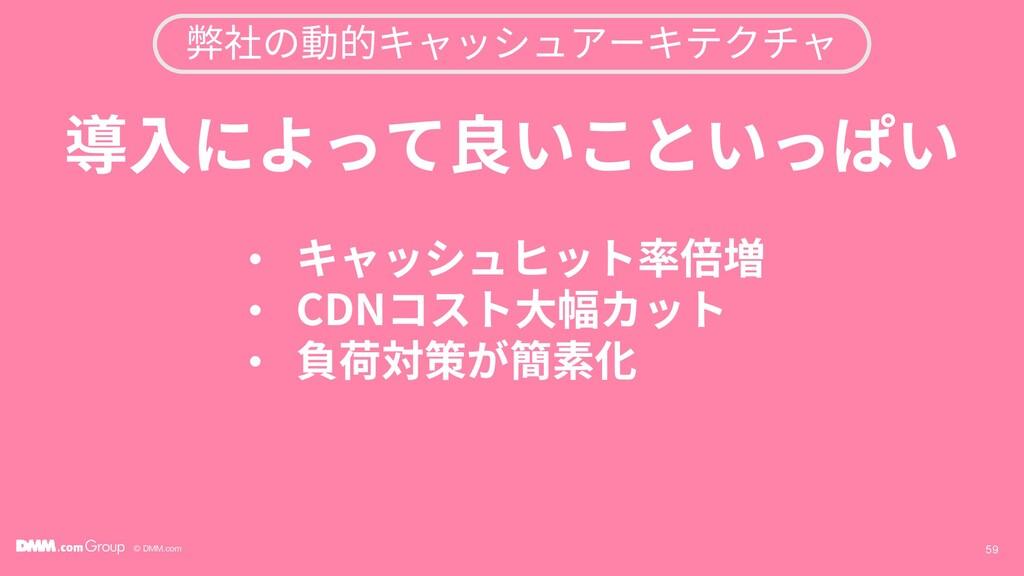 © DMM.com 59 導入によって良いこといっぱい • キャッシュヒット率倍増 • CDN...