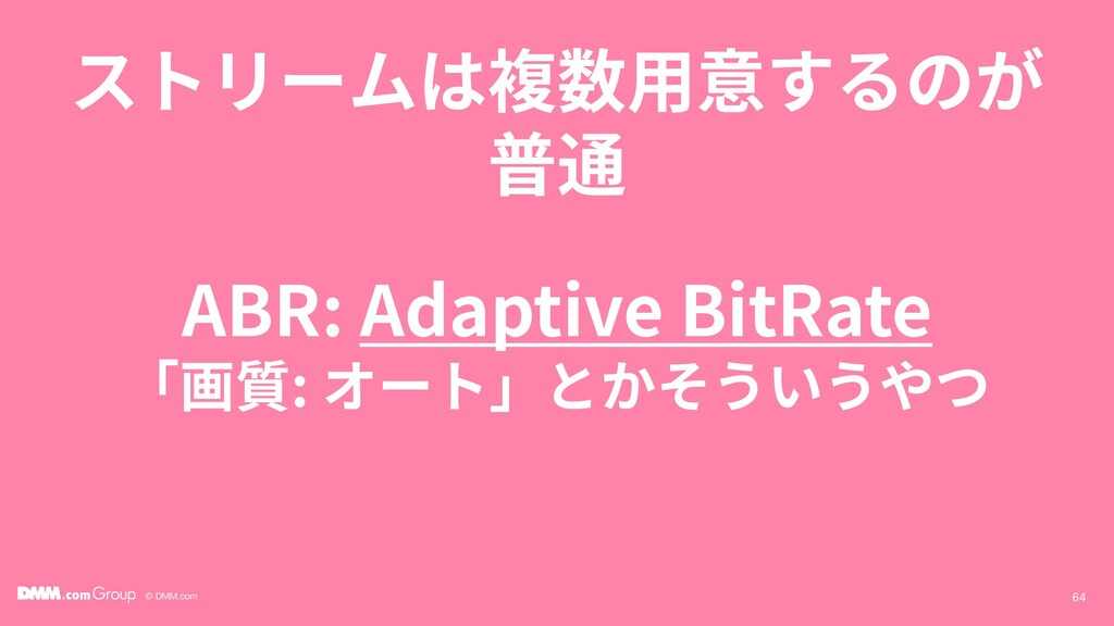 © DMM.com ストリームは複数用意するのが 普通 64 ABR: Adaptive Bi...