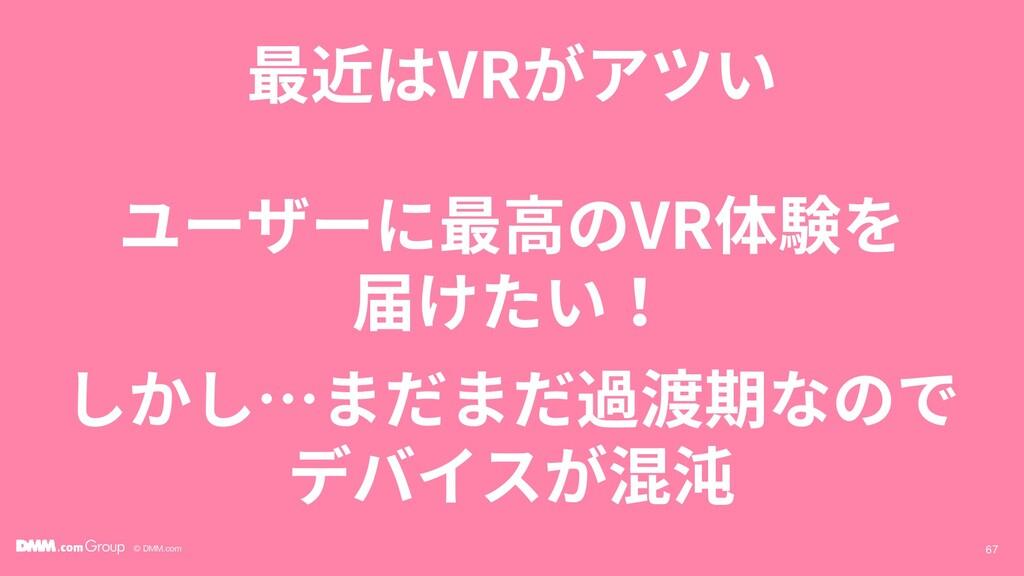 © DMM.com 最近はVRがアツい 67 ユーザーに最高のVR体験を 届けたい! しかし…...