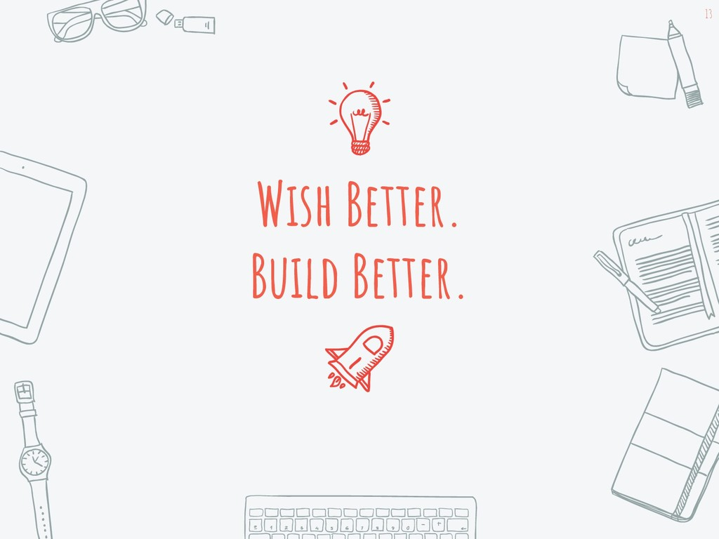 Wish Better. Build Better. 13