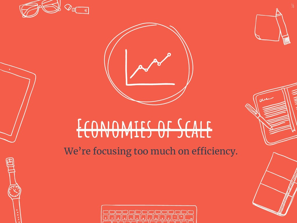 Economies of Scale We're focusing too much on e...