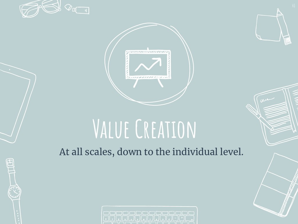 Value Creation At all scales, down to the indiv...