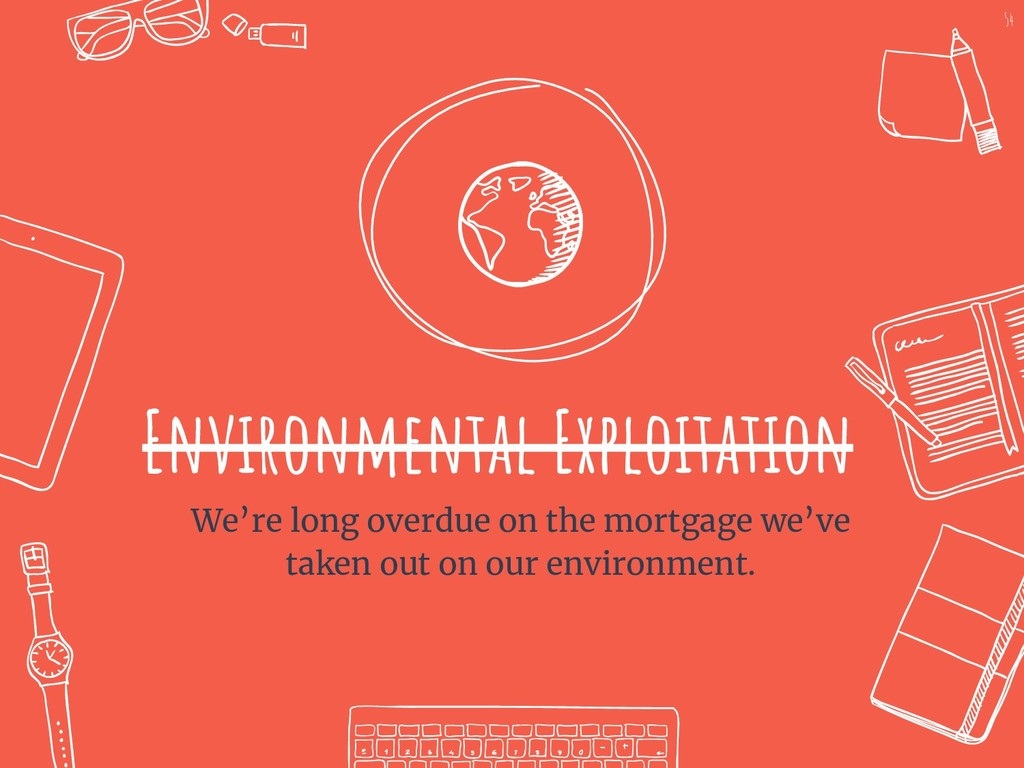 Environmental Exploitation We're long overdue o...