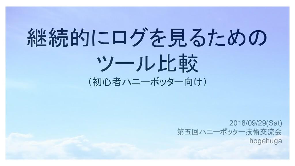 継続的にログを見るための ツール比較 (初心者ハニーポッター向け) 2018/09/29(Sa...