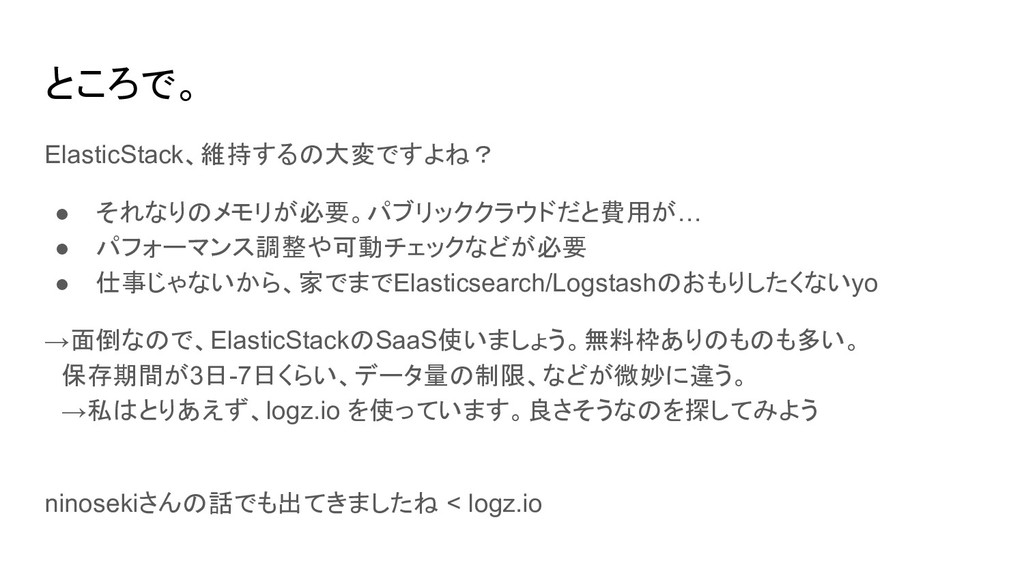 ところで。 ElasticStack、維持するの大変ですよね? ● それなりのメモリが必要。パ...