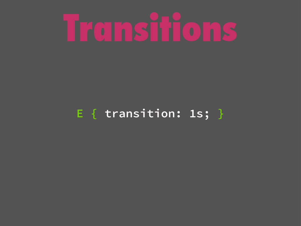 Transitions E { transition: 1s; }