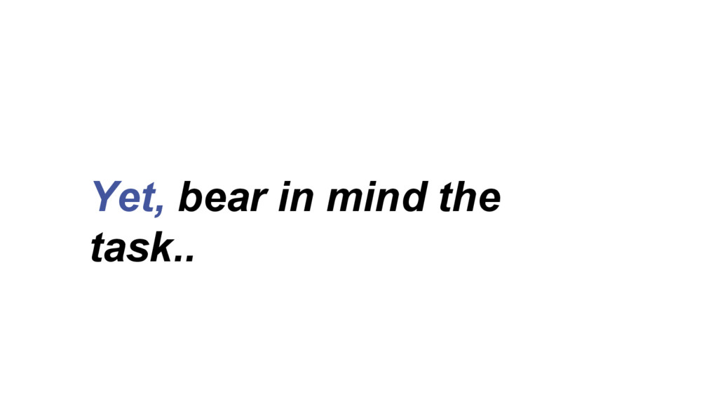Yet, bear in mind the task..