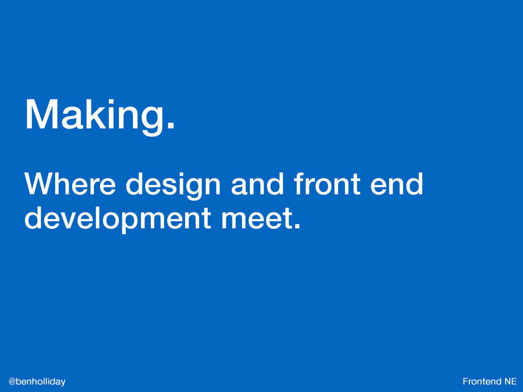 Frontend NE @benholliday Making. Where design a...