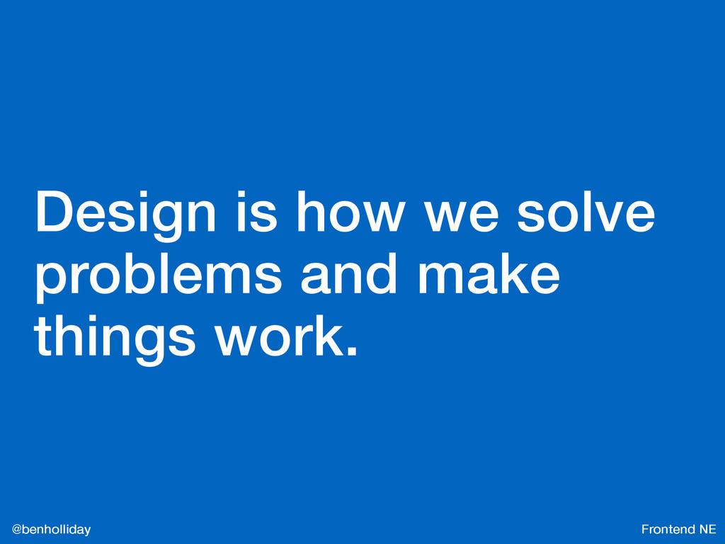 Frontend NE @benholliday Design is how we solve...