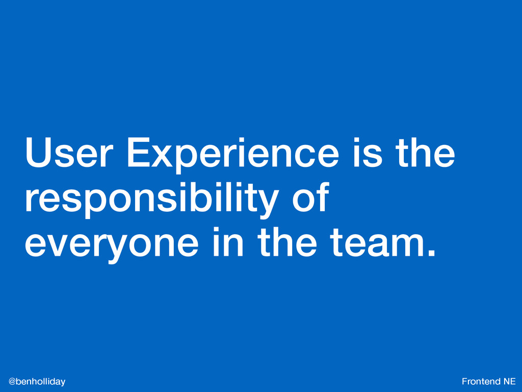 Frontend NE @benholliday User Experience is the...
