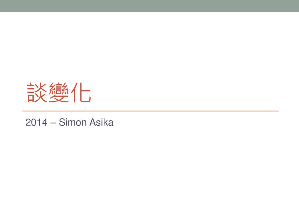 談變化 2014 – Simon Asika