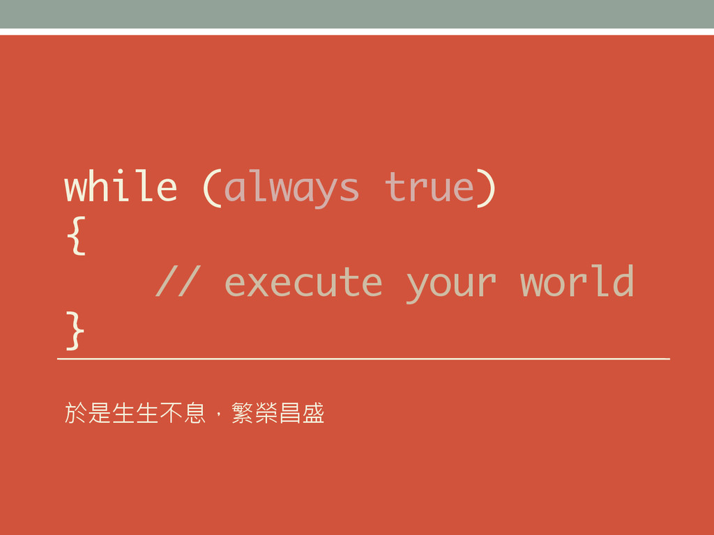 while (always true) { // execute your world } 於...