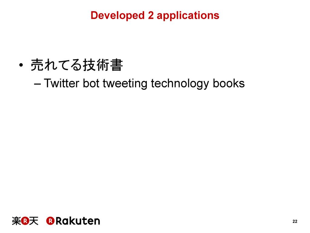 22 Developed 2 applications • 売れてる技術書 –Twitte...