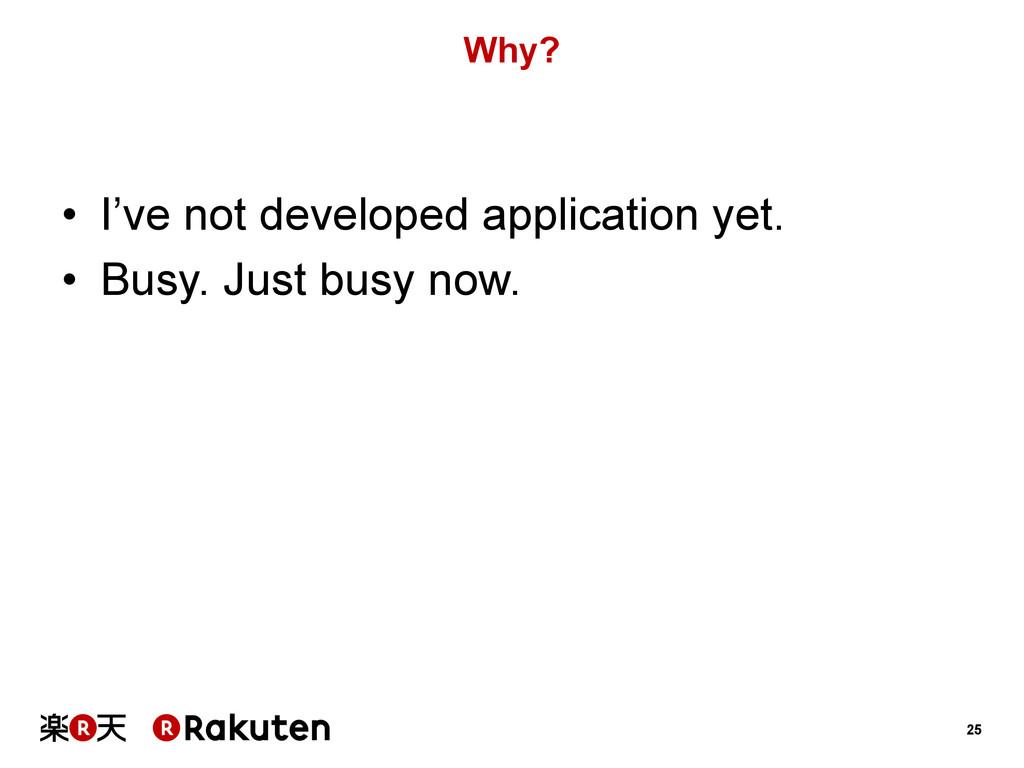 25 Why? • I've not developed application yet. ...