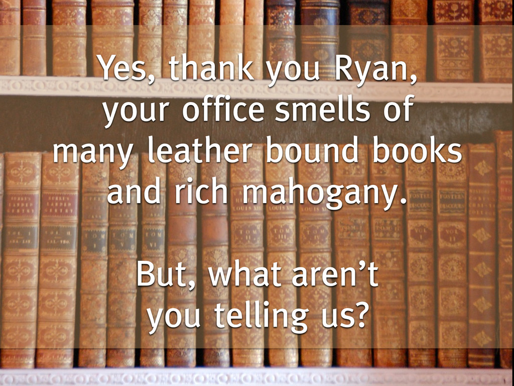Yes, thank you Ryan, your office smells of many...