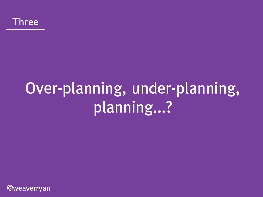 @weaverryan Three Over-planning, under-planning...