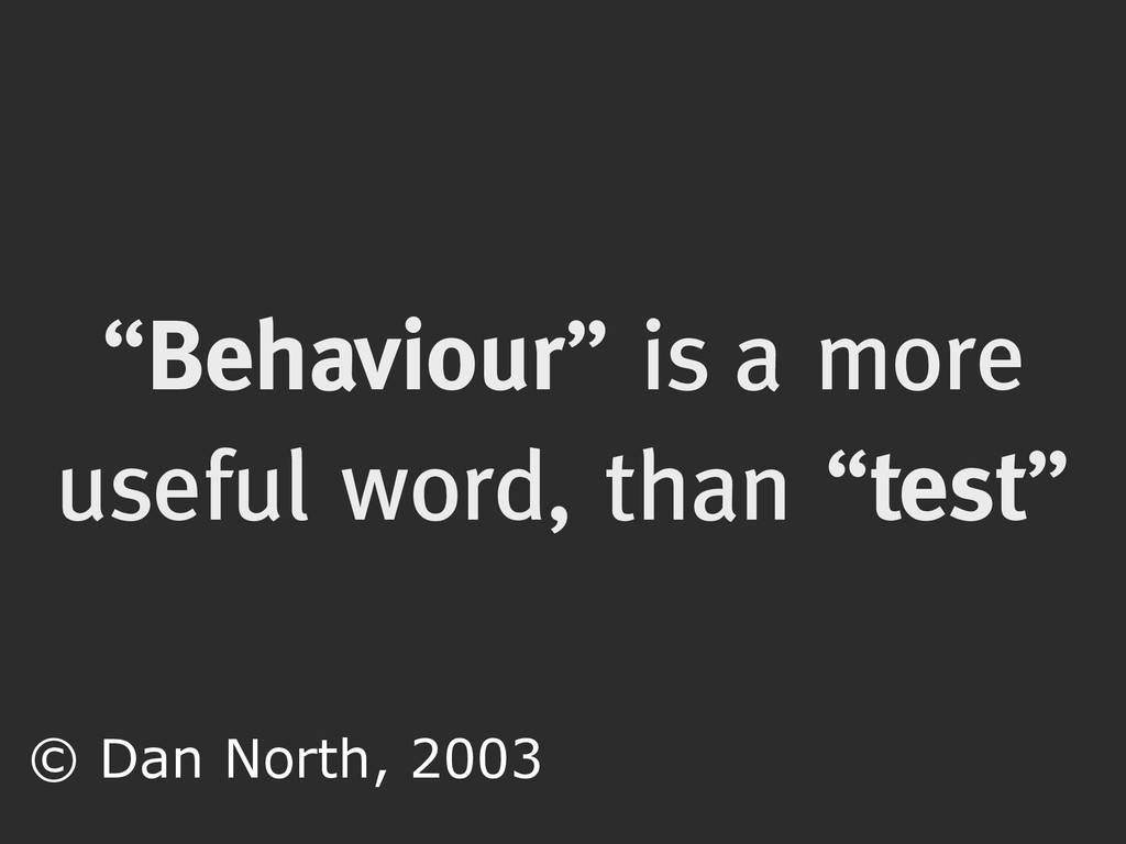 """""""Behaviour"""" is a more useful word, than """"test"""" ..."""