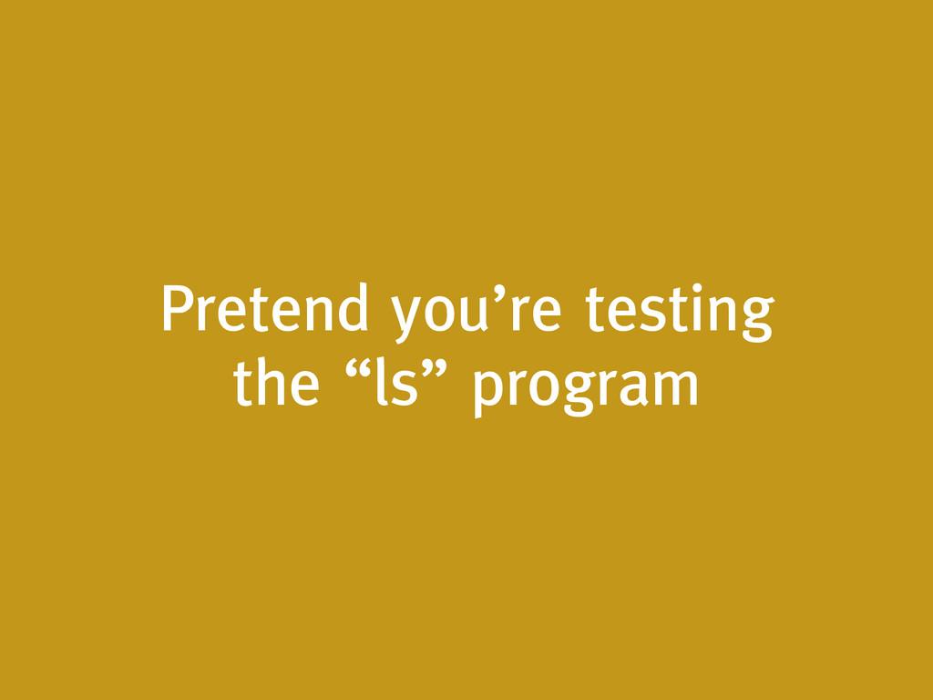 "Pretend you're testing the ""ls"" program"