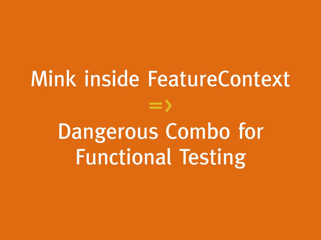Mink inside FeatureContext => Dangerous Combo f...