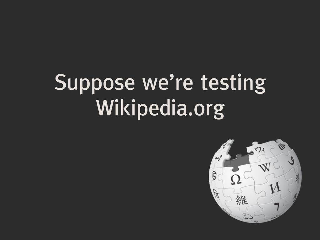 Suppose we're testing Wikipedia.org