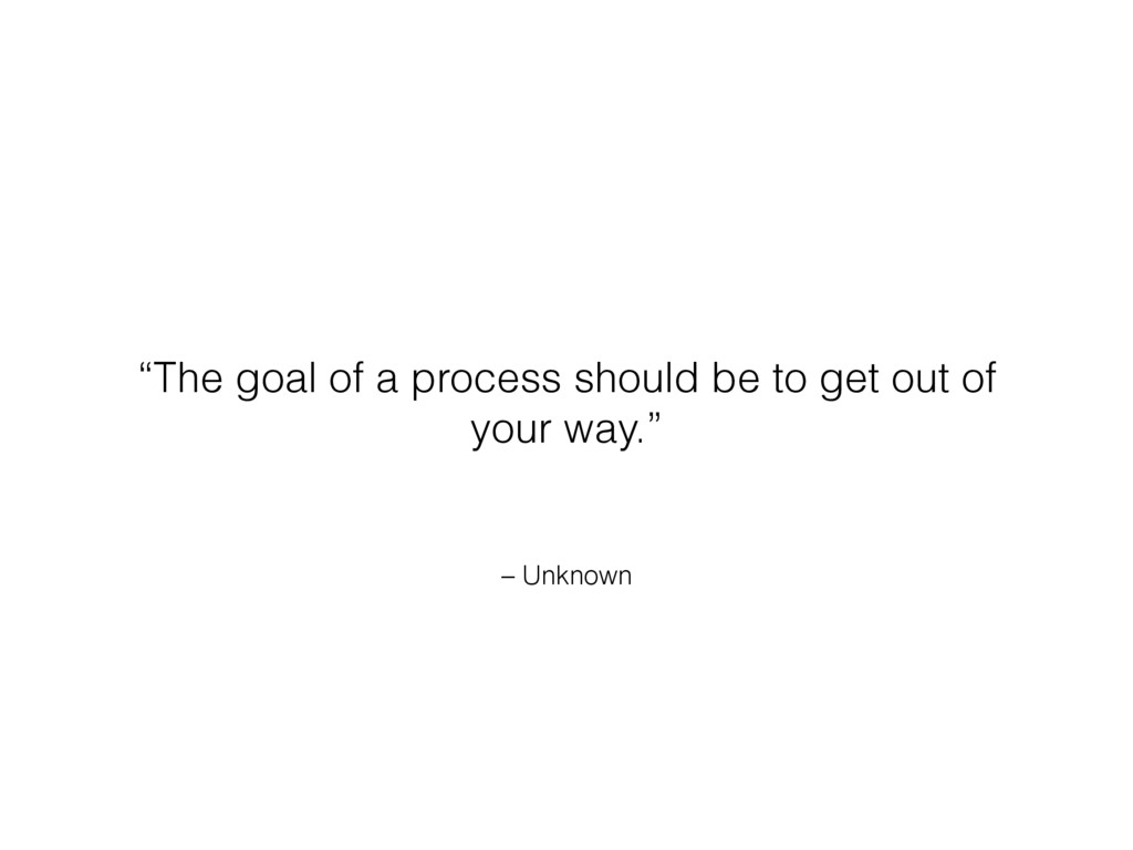 "– Unknown ""The goal of a process should be to g..."