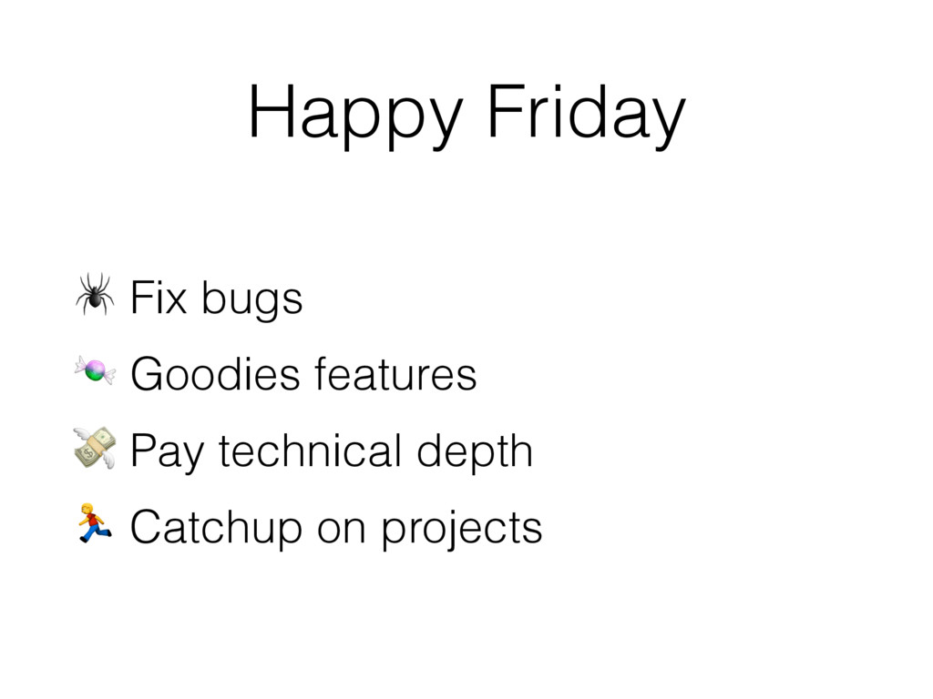 Happy Friday  Fix bugs  Goodies features  Pay t...