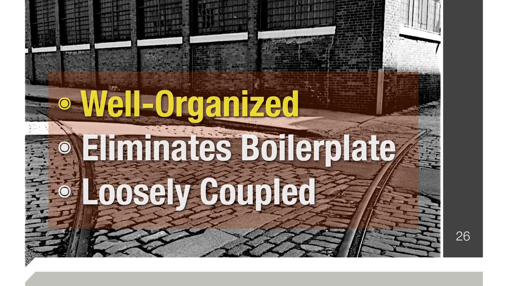 26 ๏ Well-Organized ๏ Eliminates Boilerplate ๏ ...