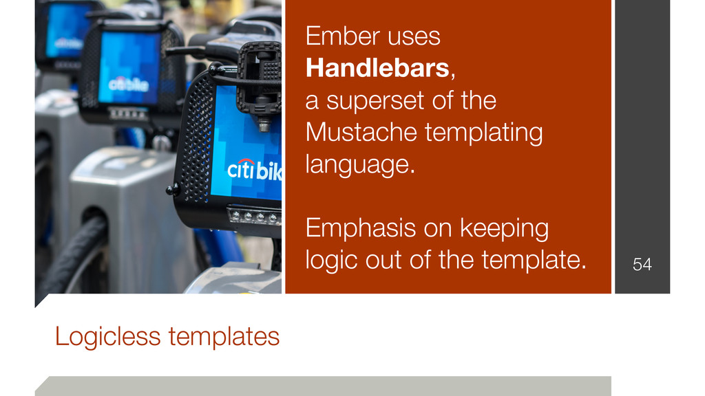 54 Logicless templates Ember uses Handlebars, a...