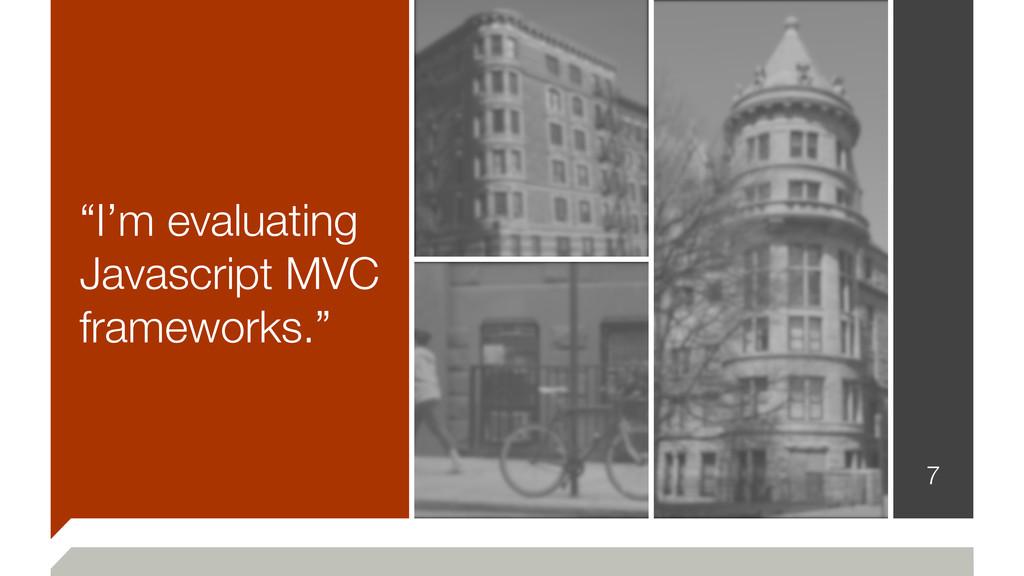 """I'm evaluating Javascript MVC frameworks."" 7"