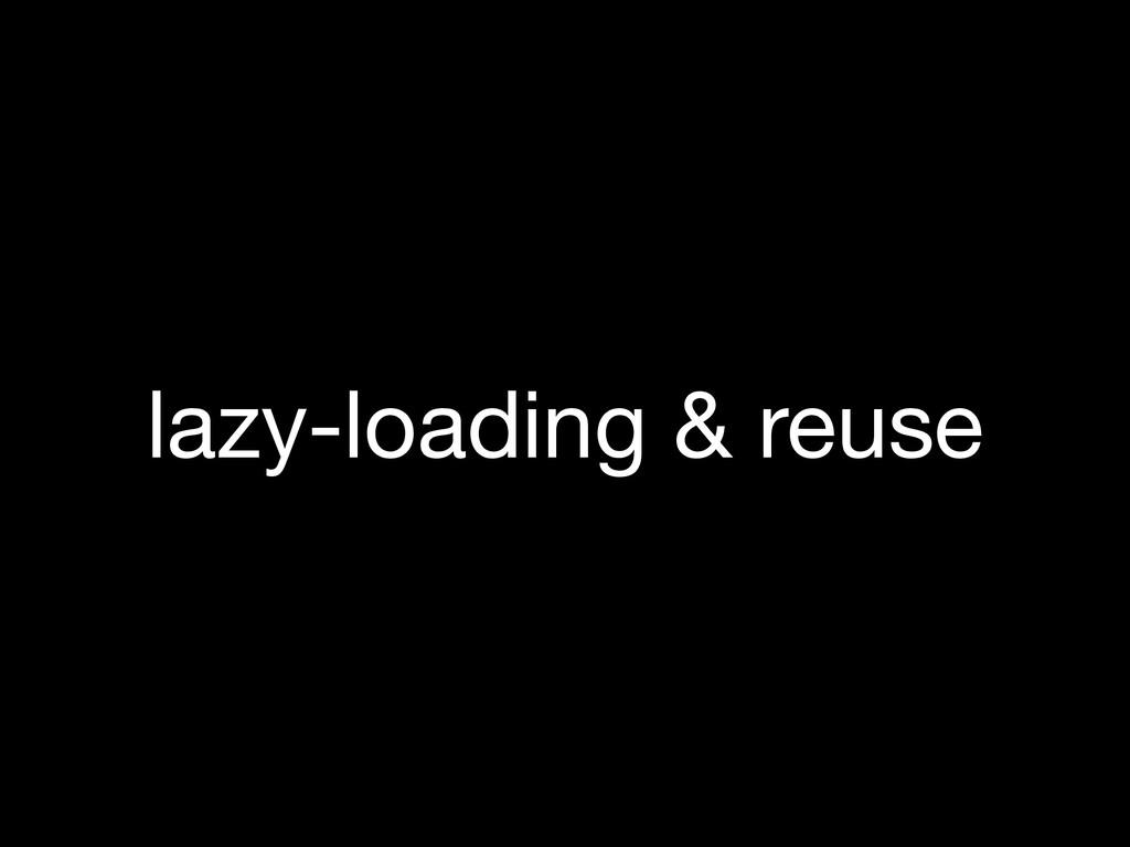 lazy-loading & reuse