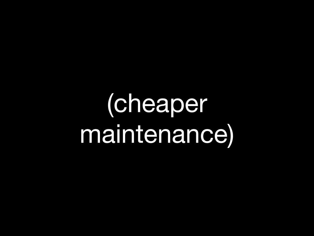 (cheaper maintenance)