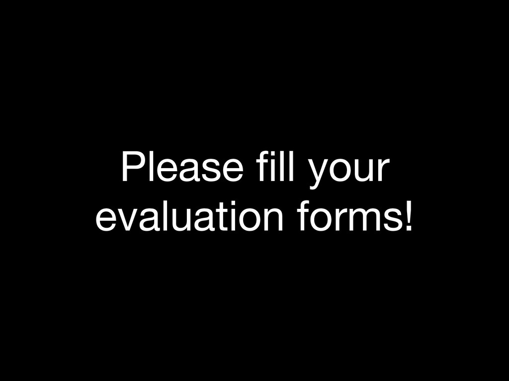 Please fill your evaluation forms!
