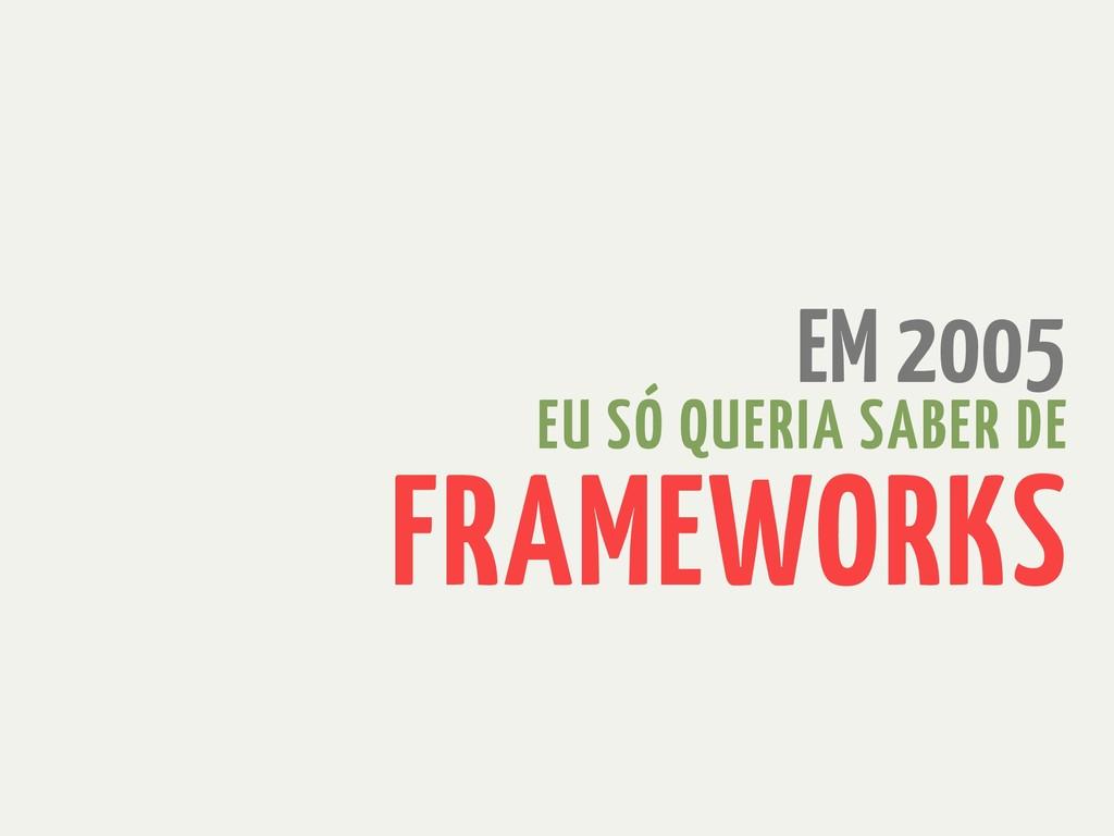 EM 2005 EU SÓ QUERIA SABER DE FRAMEWORKS