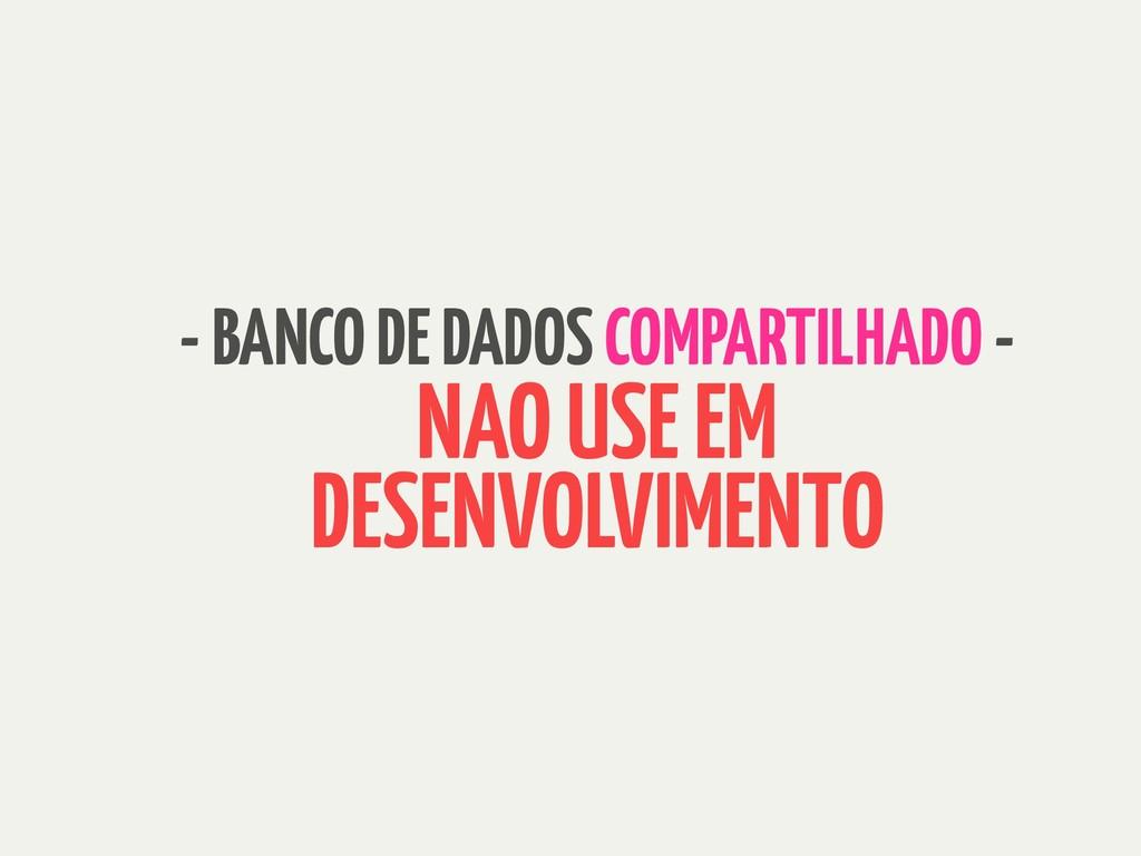 - BANCO DE DADOS COMPARTILHADO - NAO USE EM DES...