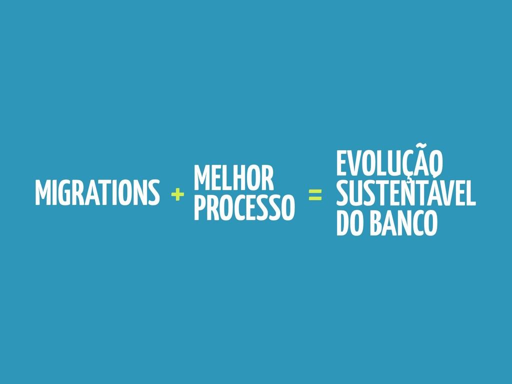 MIGRATIONS MELHOR PROCESSO + = EVOLUÇÃO SUSTENT...