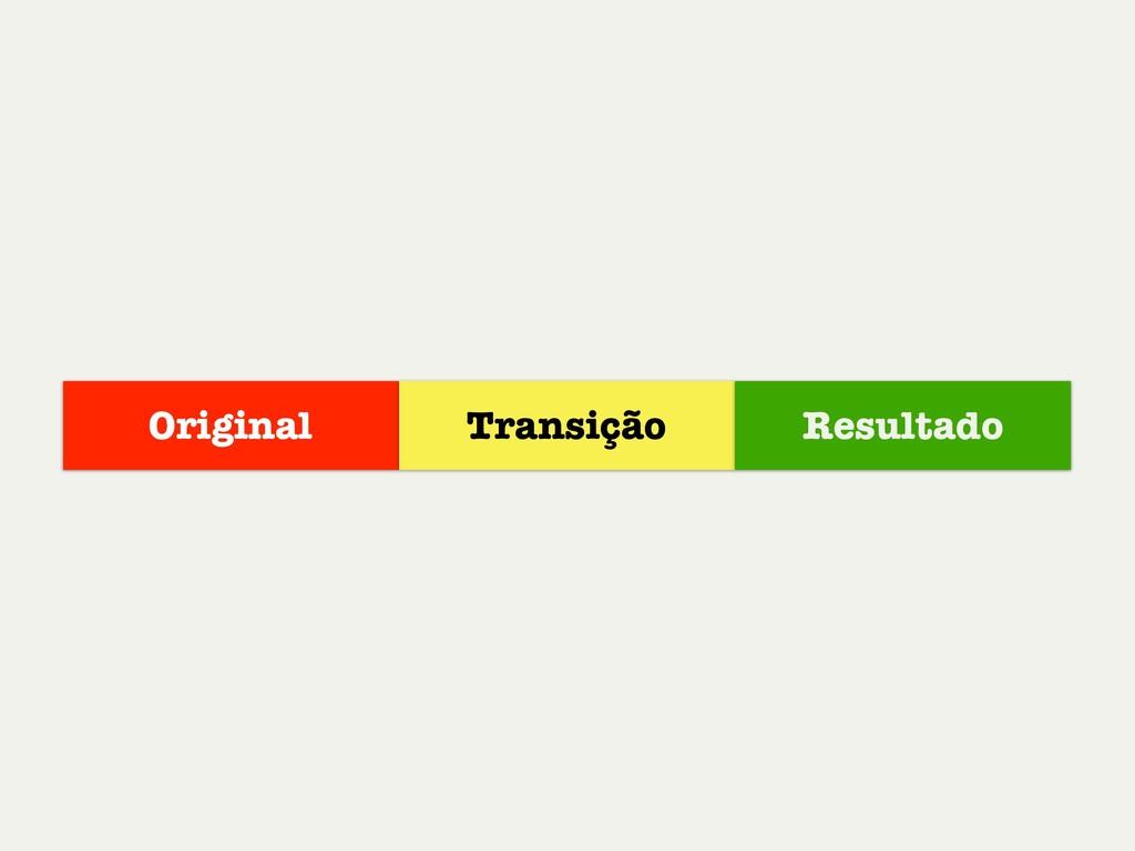 Original Transição Resultado
